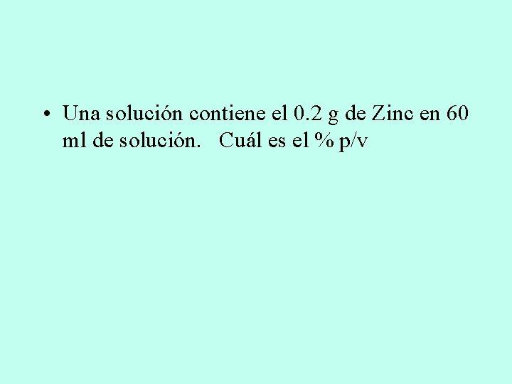 • Una solución contiene el 0. 2 g de Zinc en 60 ml
