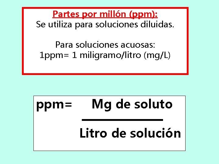 Partes por millón (ppm): Se utiliza para soluciones diluidas. Para soluciones acuosas: 1 ppm=