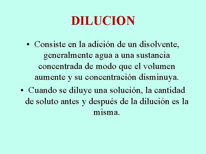 DILUCION • Consiste en la adición de un disolvente, generalmente agua a una sustancia