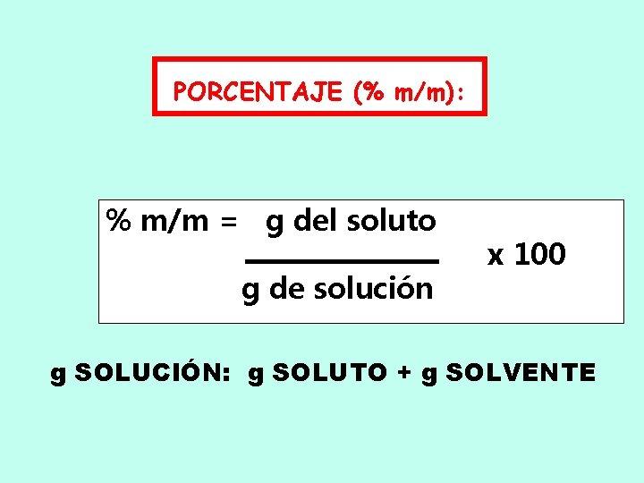 PORCENTAJE (% m/m): % m/m = g del soluto g de solución x 100