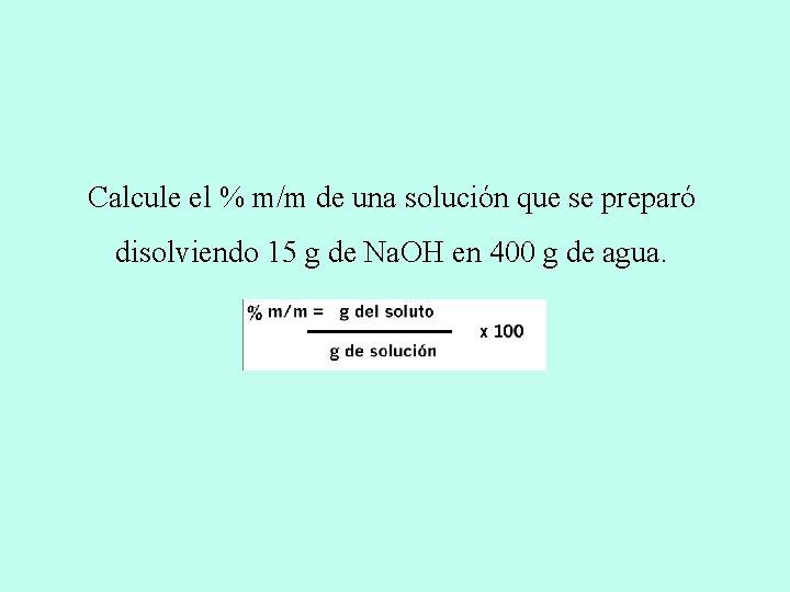 Calcule el % m/m de una solución que se preparó disolviendo 15 g de