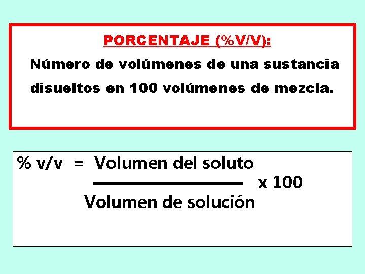 PORCENTAJE (%V/V): Número de volúmenes de una sustancia disueltos en 100 volúmenes de mezcla.