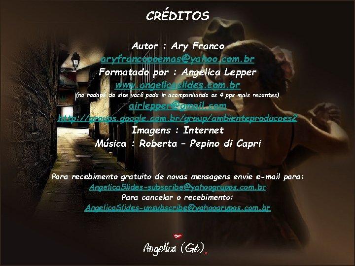CRÉDITOS Autor : Ary Franco aryfrancopoemas@yahoo. com. br Formatado por : Angelica Lepper www.