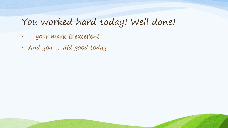 You worked hard today! Well done! • …. . your mark is excellent: •