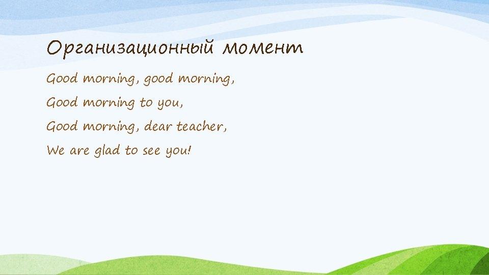 Организационный момент Good morning, good morning, Good morning to you, Good morning, dear teacher,
