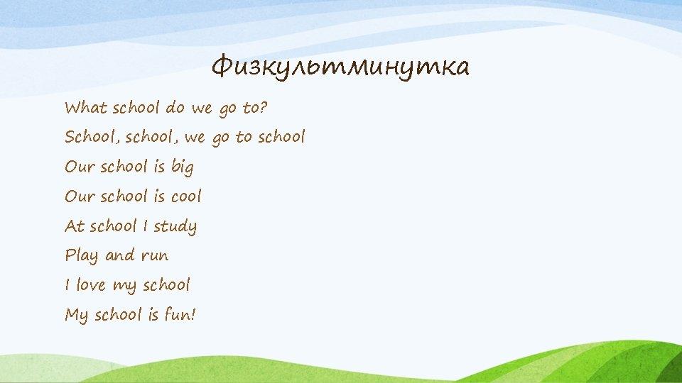 Физкультминутка What school do we go to? School, school, we go to school Our