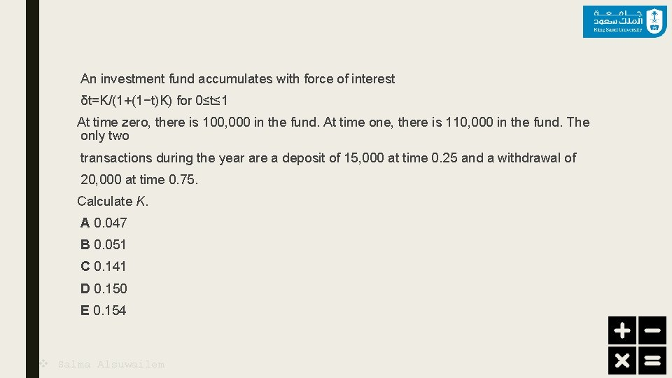 An investment fund accumulates with force of interest δt=K/(1+(1−t)K) for 0≤t≤ 1 At time