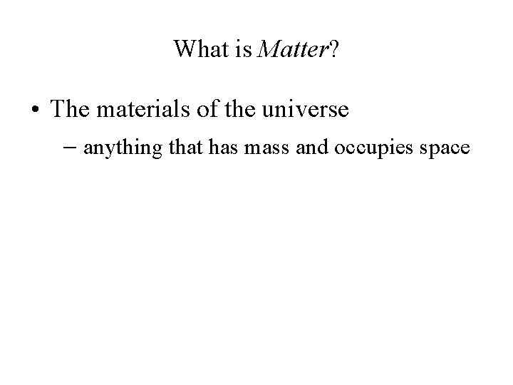 What is Matter? • The materials of the universe anything that has mass and