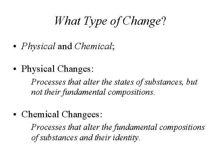 What Type of Change? • Physical and Chemical; • Physical Changes: Processes that alter