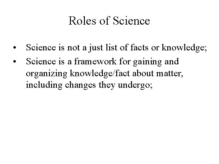 Roles of Science • Science is not a just list of facts or knowledge;