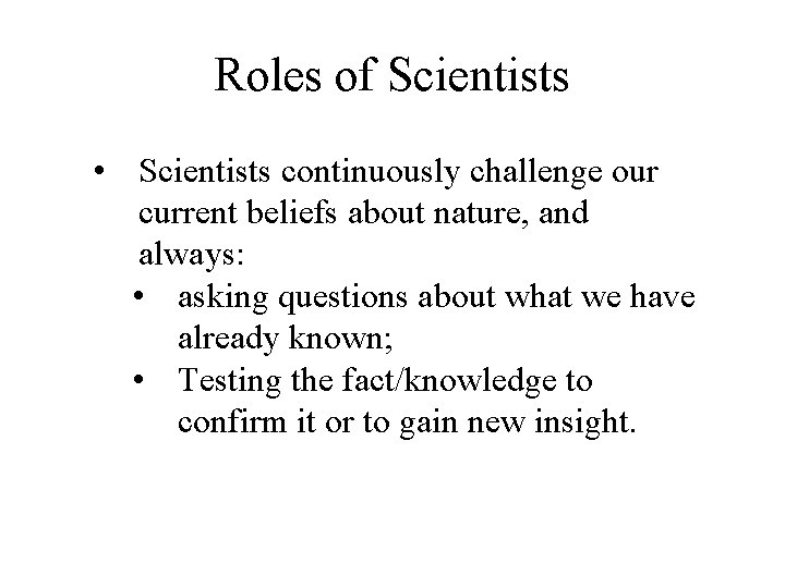 Roles of Scientists • Scientists continuously challenge our current beliefs about nature, and always: