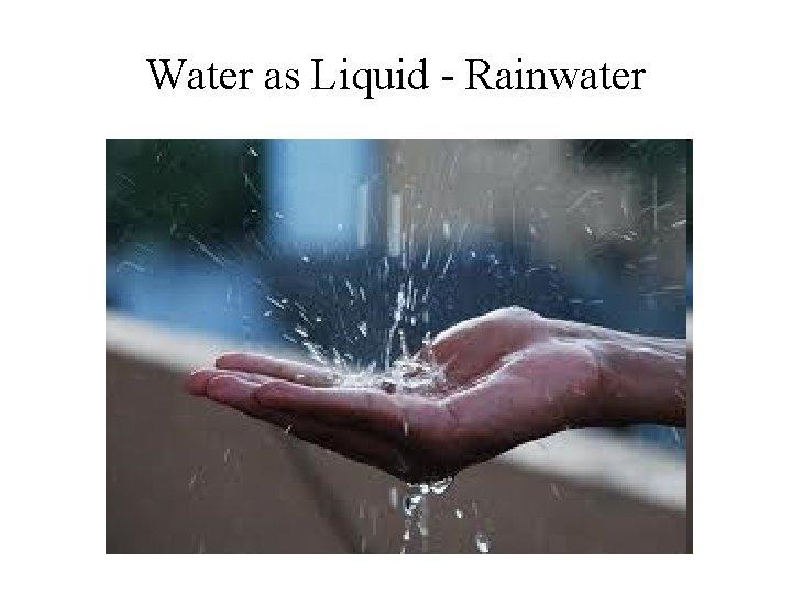 Water as Liquid - Rainwater