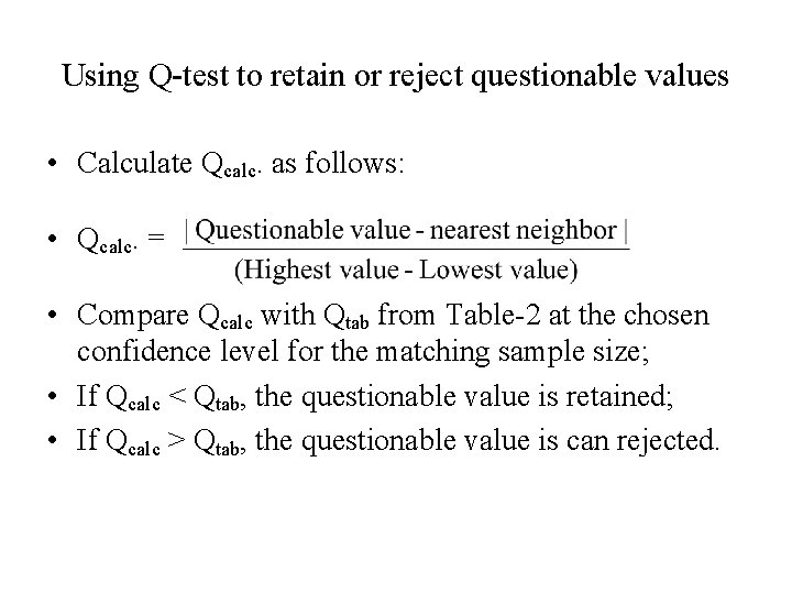 Using Q-test to retain or reject questionable values • Calculate Qcalc. as follows: •