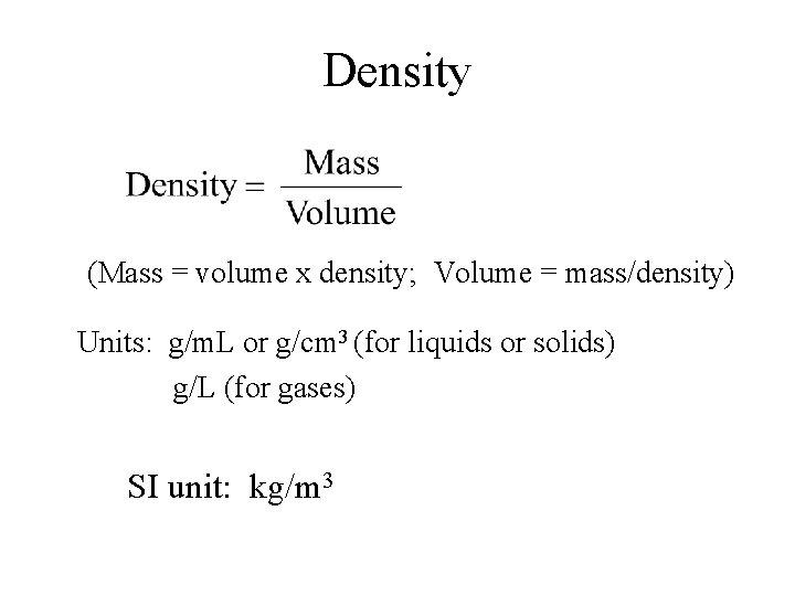 Density (Mass = volume x density; Volume = mass/density) Units: g/m. L or g/cm