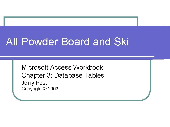 All Powder Board and Ski Microsoft Access Workbook Chapter 3: Database Tables Jerry Post