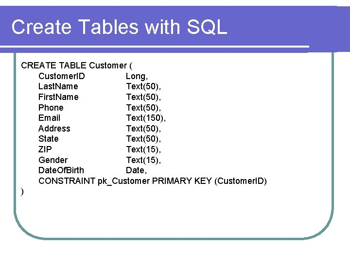 Create Tables with SQL CREATE TABLE Customer ( Customer. ID Long, Last. Name Text(50),