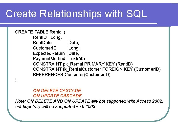 Create Relationships with SQL CREATE TABLE Rental ( Rent. ID Long, Rent. Date, Customer.