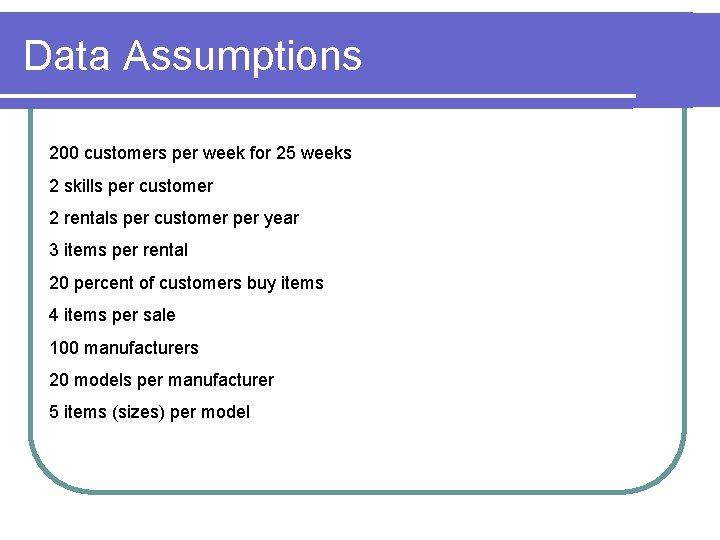 Data Assumptions 200 customers per week for 25 weeks 2 skills per customer 2