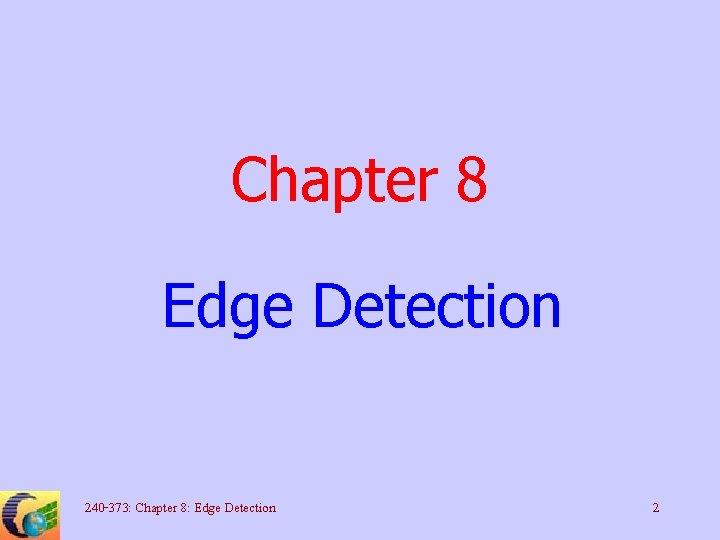 Chapter 8 Edge Detection 240 -373: Chapter 8: Edge Detection 2