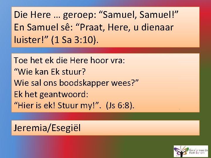 """Die Here … geroep: """"Samuel, Samuel!"""" En Samuel sê: """"Praat, Here, u dienaar luister!"""""""