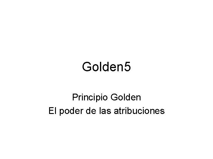 Golden 5 Principio Golden El poder de las atribuciones