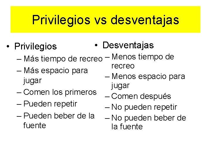 Privilegios vs desventajas • Privilegios • Desventajas – Más tiempo de recreo – Menos