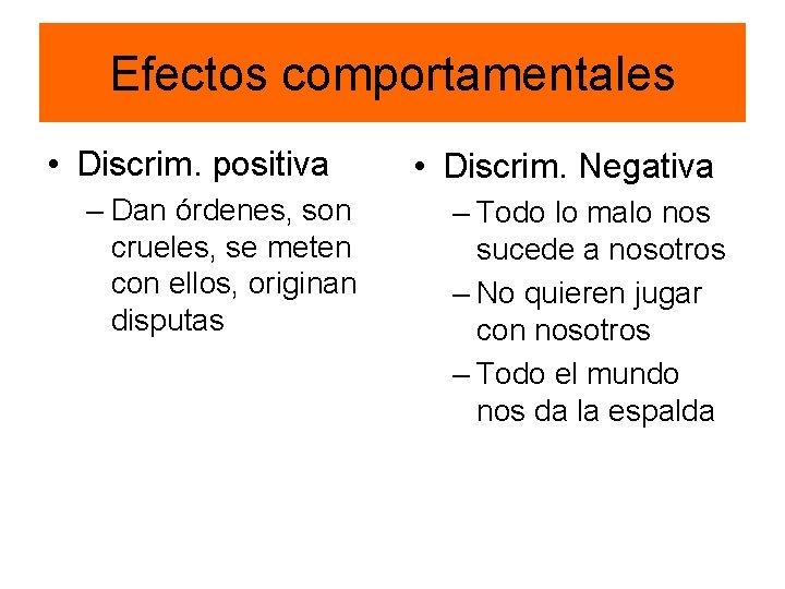 Efectos comportamentales • Discrim. positiva – Dan órdenes, son crueles, se meten con ellos,