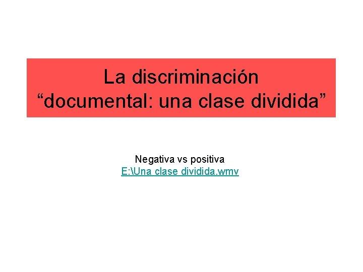 """La discriminación """"documental: una clase dividida"""" Negativa vs positiva E: Una clase dividida. wmv"""