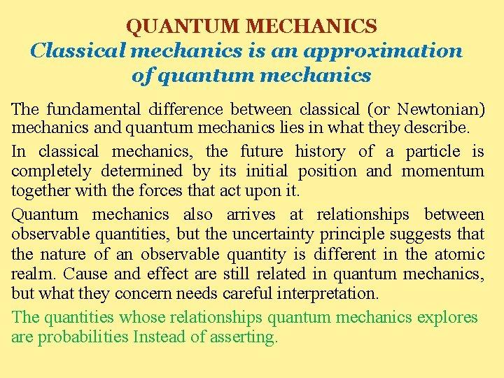 QUANTUM MECHANICS Classical mechanics is an approximation of quantum mechanics The fundamental difference between