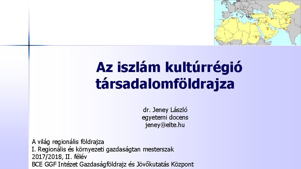 Az iszlám kultúrrégió társadalomföldrajza dr. Jeney László egyetemi docens jeney@elte. hu A világ regionális