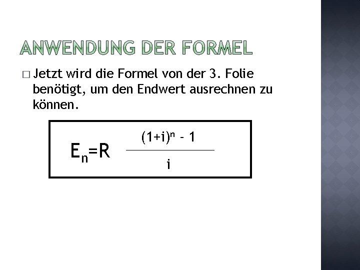 � Jetzt wird die Formel von der 3. Folie benötigt, um den Endwert ausrechnen