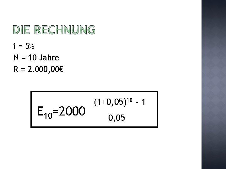 i = 5% N = 10 Jahre R = 2. 000, 00€ E 10=2000