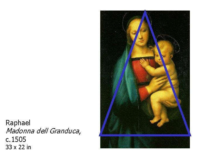 Raphael Madonna dell Granduca, c. 1505 33 x 22 in