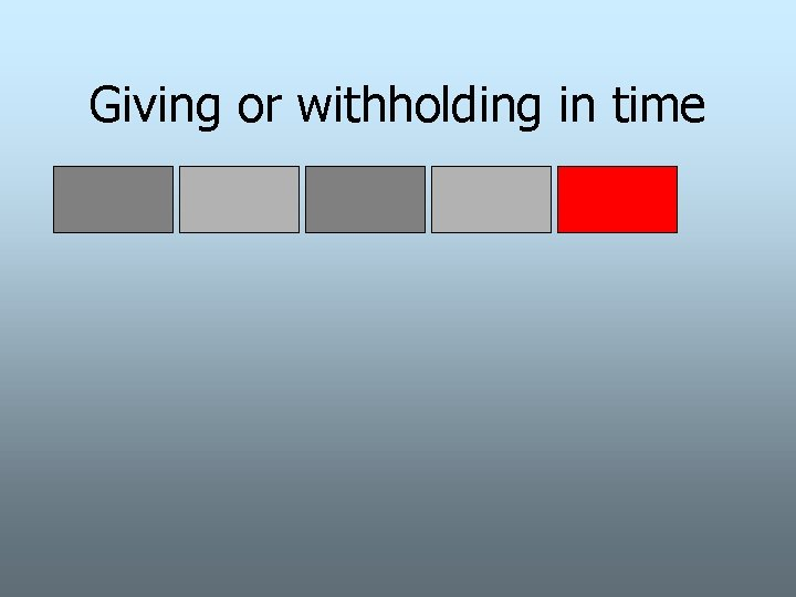 Giving or withholding in time