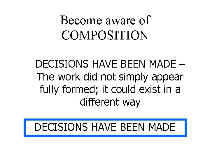 Become aware of COMPOSITION DECISIONS HAVE BEEN MADE – The work did not simply