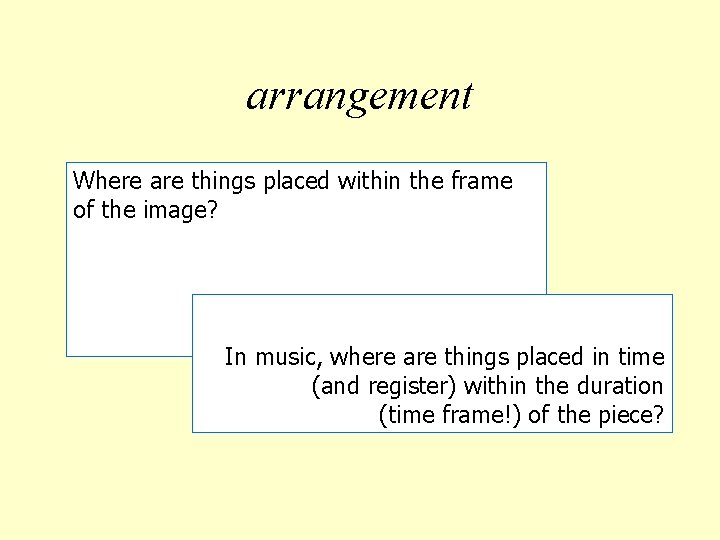 arrangement Where are things placed within the frame of the image? In music, where