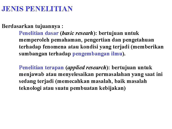 JENIS PENELITIAN Berdasarkan tujuannya : Penelitian dasar (basic researh): bertujuan untuk memperoleh pemahaman, pengertian