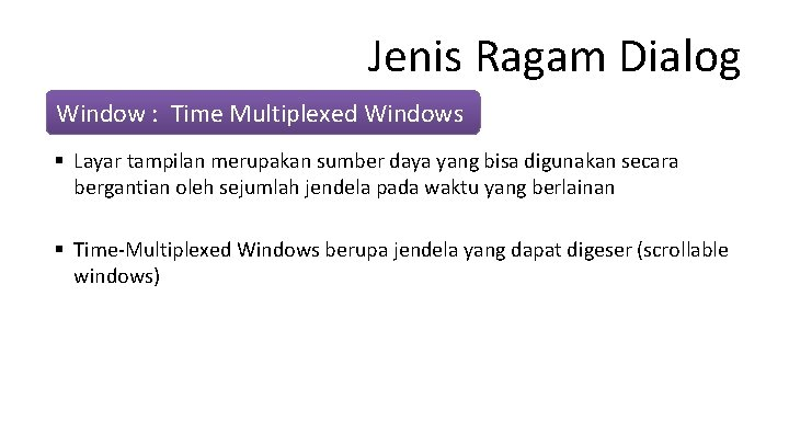 Jenis Ragam Dialog Window : Time Multiplexed Windows § Layar tampilan merupakan sumber daya