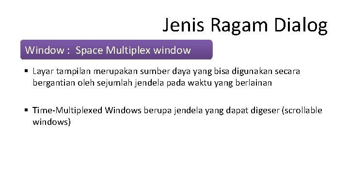 Jenis Ragam Dialog Window : Space Multiplex window § Layar tampilan merupakan sumber daya