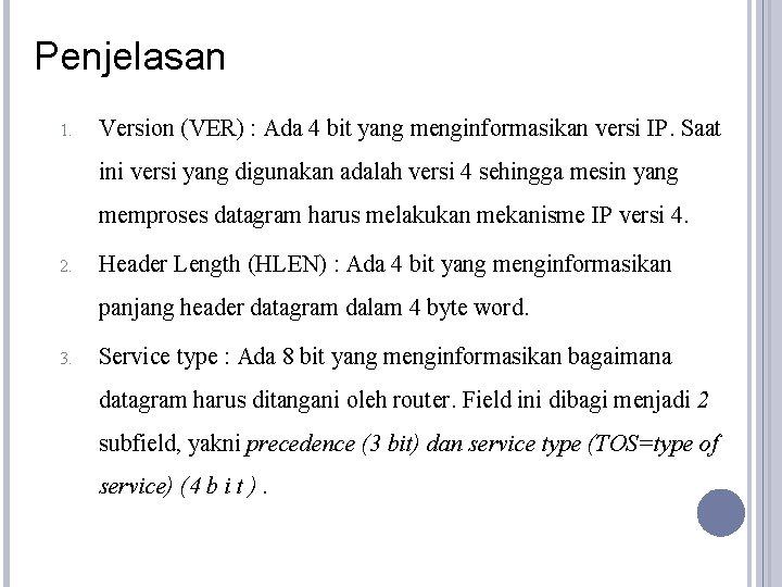 Penjelasan 1. Version (VER) : Ada 4 bit yang menginformasikan versi IP. Saat ini