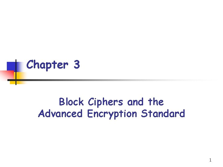 Chapter 3 Block Ciphers and the Advanced Encryption Standard 1