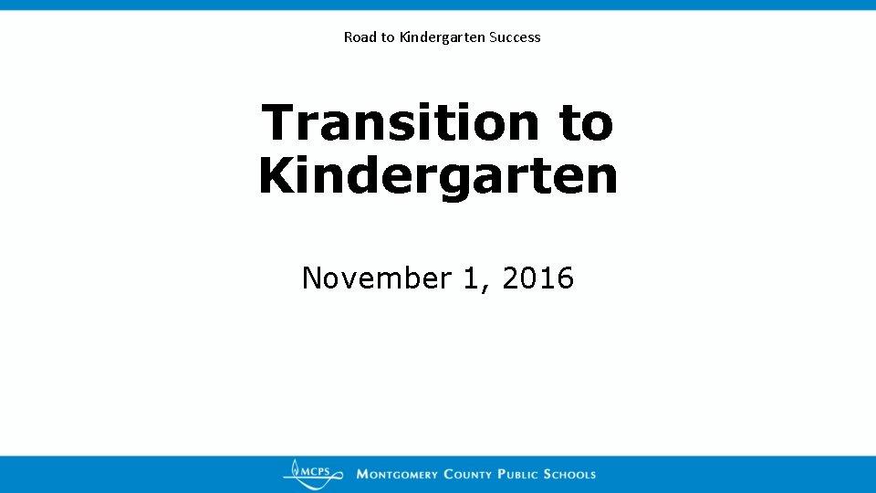 Road to Kindergarten Success Transition to Kindergarten November 1, 2016
