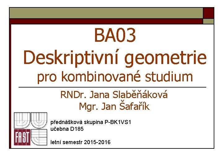 BA 03 Deskriptivní geometrie pro kombinované studium RNDr. Jana Slaběňáková Mgr. Jan Šafařík přednášková