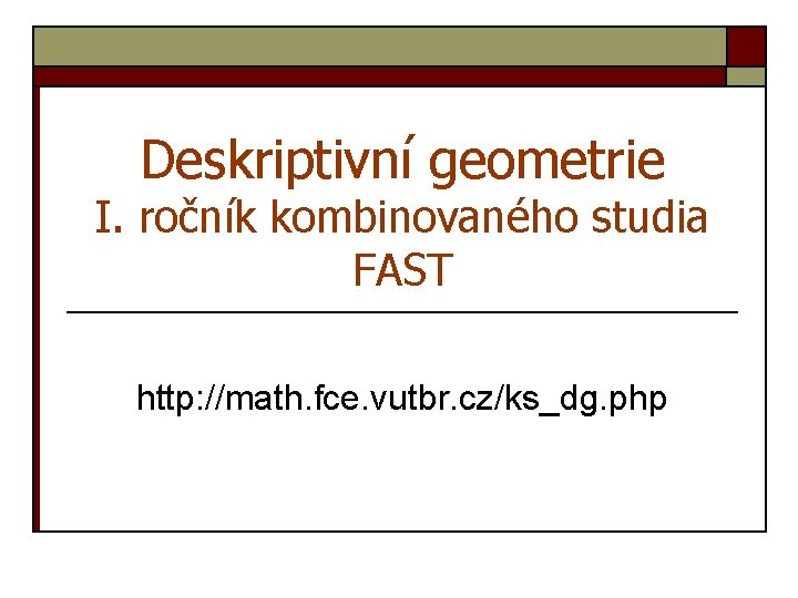 Deskriptivní geometrie I. ročník kombinovaného studia FAST http: //math. fce. vutbr. cz/ks_dg. php