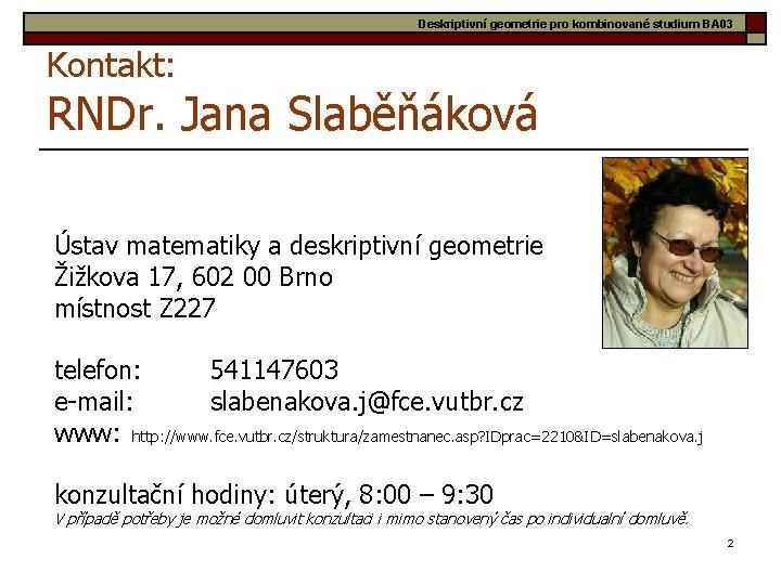Deskriptivní geometrie pro kombinované studium BA 03 Kontakt: RNDr. Jana Slaběňáková Ústav matematiky a