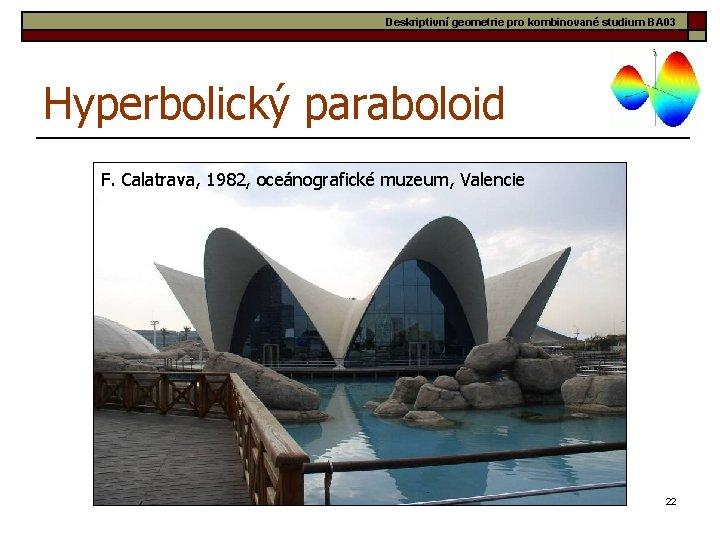 Deskriptivní geometrie pro kombinované studium BA 03 Hyperbolický paraboloid F. Calatrava, 1982, oceánografické muzeum,