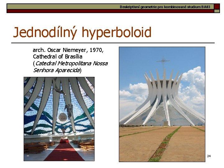 Deskriptivní geometrie pro kombinované studium BA 03 Jednodílný hyperboloid arch. Oscar Niemeyer, 1970, Cathedral