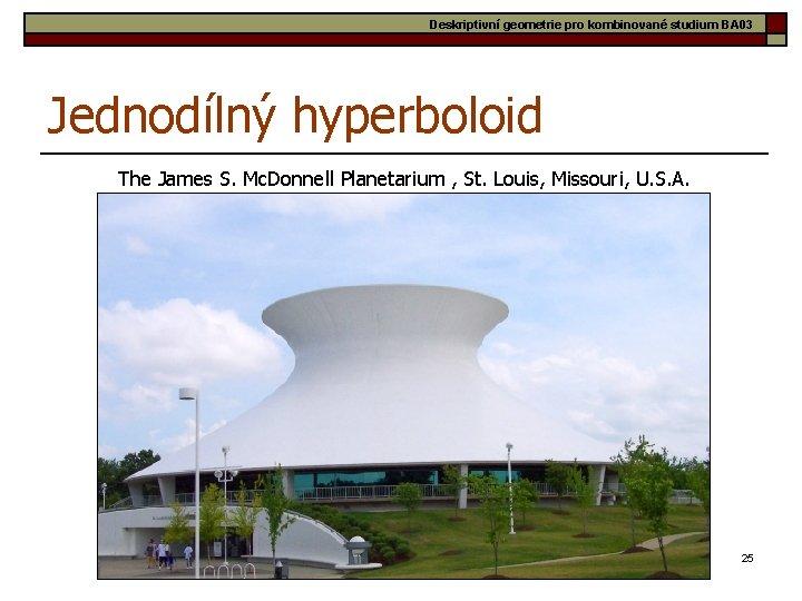 Deskriptivní geometrie pro kombinované studium BA 03 Jednodílný hyperboloid The James S. Mc. Donnell