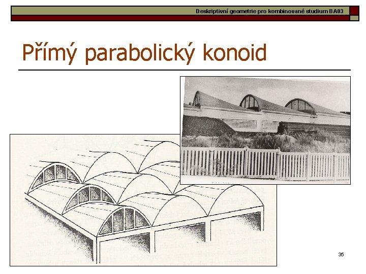 Deskriptivní geometrie pro kombinované studium BA 03 Přímý parabolický konoid 35