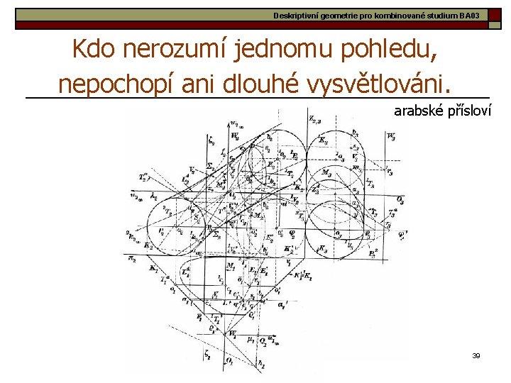 Deskriptivní geometrie pro kombinované studium BA 03 Kdo nerozumí jednomu pohledu, nepochopí ani dlouhé